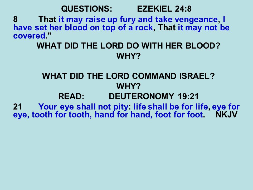 QUESTIONS:EZEKIEL 24:8 8 That it may raise up fury and take vengeance, I have set her blood on top of a rock, That it may not be covered.