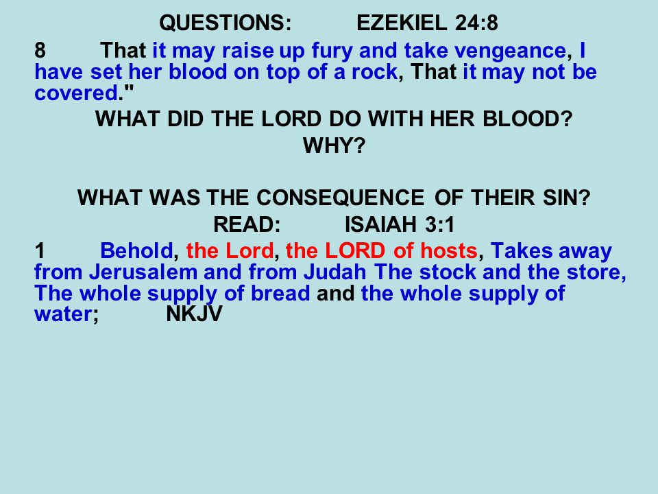 QUESTIONS:EZEKIEL 24:8 8 That it may raise up fury and take vengeance, I have set her blood on top of a rock, That it may not be covered. WHAT DID THE LORD DO WITH HER BLOOD.