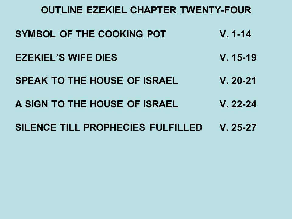 OUTLINE EZEKIEL CHAPTER TWENTY-FOUR SYMBOL OF THE COOKING POT V. 1-14 EZEKIEL'S WIFE DIES V. 15-19 SPEAK TO THE HOUSE OF ISRAEL V. 20-21 A SIGN TO THE