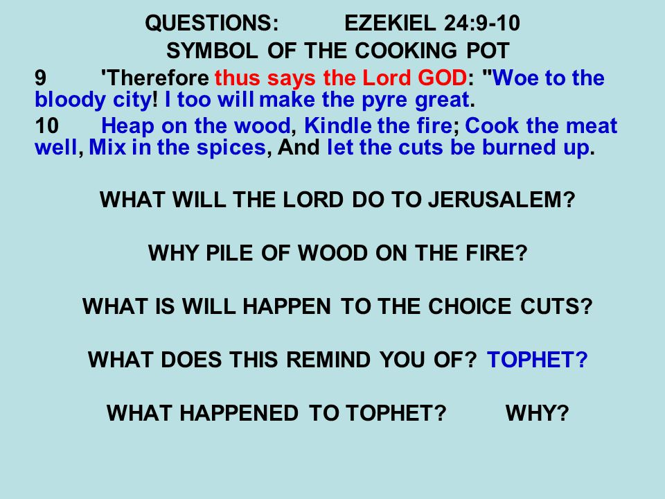 QUESTIONS:EZEKIEL 24:9-10 SYMBOL OF THE COOKING POT 9 Therefore thus says the Lord GOD: Woe to the bloody city.