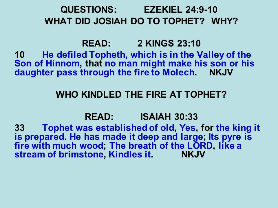 QUESTIONS:EZEKIEL 24:9-10 WHAT DID JOSIAH DO TO TOPHET?WHY? READ:2 KINGS 23:10 10 He defiled Topheth, which is in the Valley of the Son of Hinnom, tha