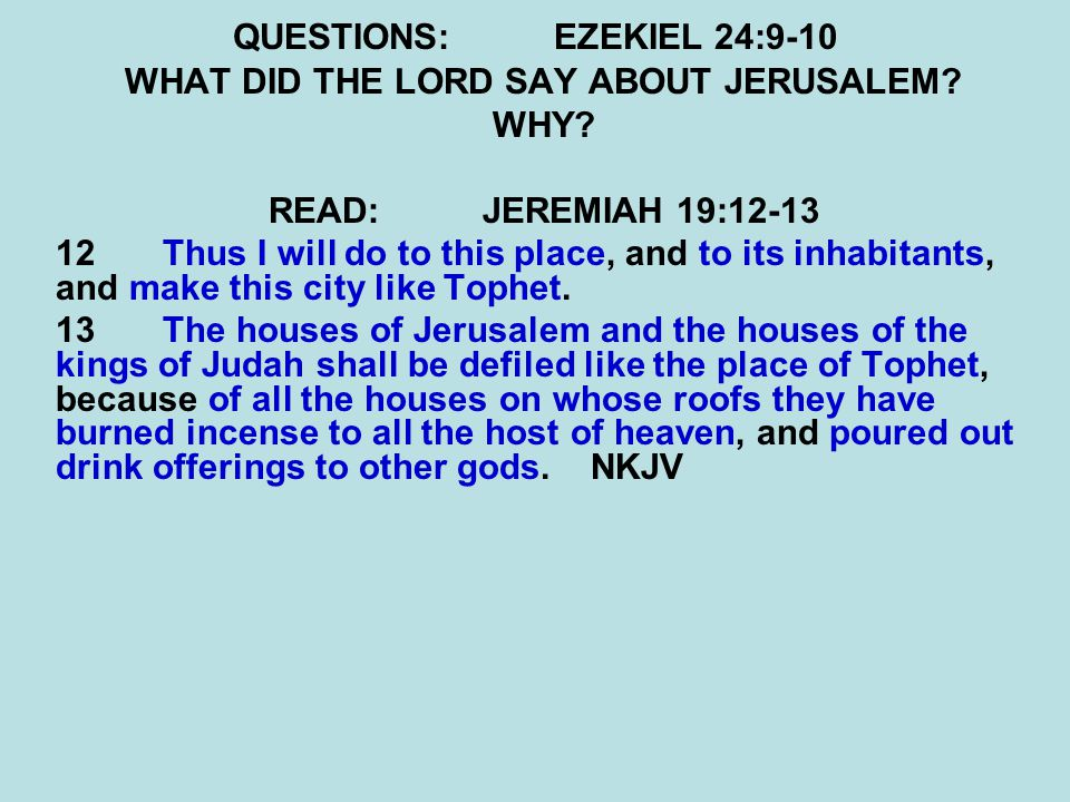 QUESTIONS:EZEKIEL 24:9-10 WHAT DID THE LORD SAY ABOUT JERUSALEM? WHY? READ:JEREMIAH 19:12-13 12 Thus I will do to this place, and to its inhabitants,
