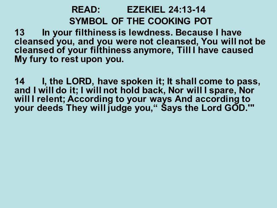READ:EZEKIEL 24:13-14 SYMBOL OF THE COOKING POT 13 In your filthiness is lewdness. Because I have cleansed you, and you were not cleansed, You will no
