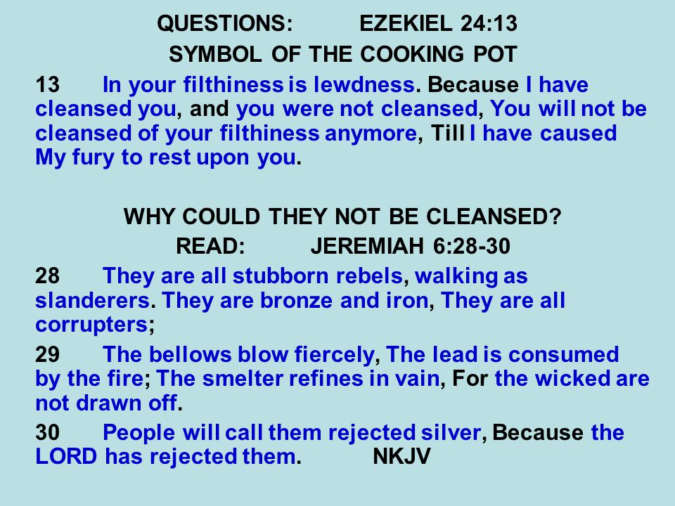QUESTIONS:EZEKIEL 24:13 SYMBOL OF THE COOKING POT 13 In your filthiness is lewdness. Because I have cleansed you, and you were not cleansed, You will