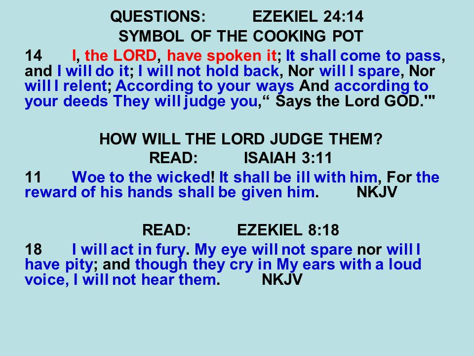 QUESTIONS:EZEKIEL 24:14 SYMBOL OF THE COOKING POT 14 I, the LORD, have spoken it; It shall come to pass, and I will do it; I will not hold back, Nor will I spare, Nor will I relent; According to your ways And according to your deeds They will judge you, Says the Lord GOD. HOW WILL THE LORD JUDGE THEM.