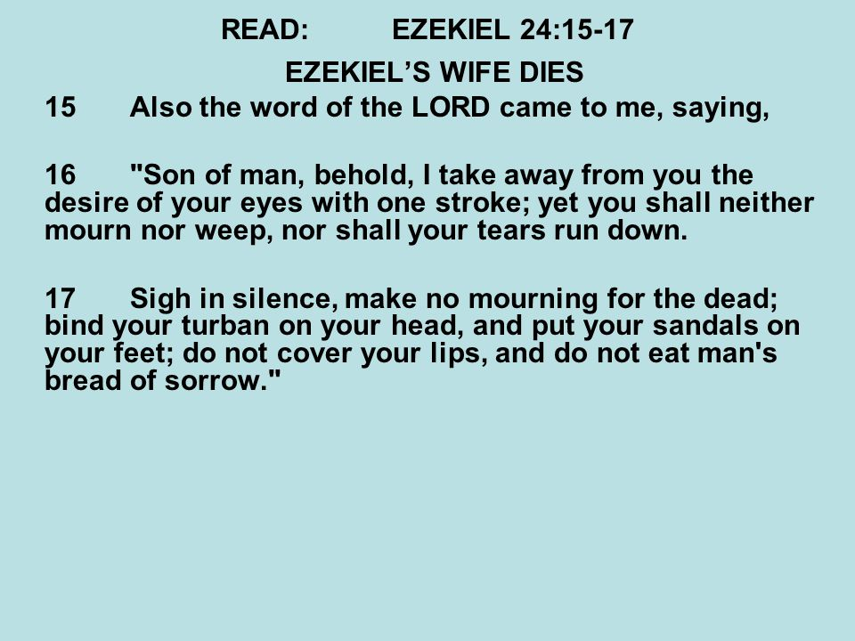 READ:EZEKIEL 24:15-17 EZEKIEL'S WIFE DIES 15 Also the word of the LORD came to me, saying, 16 Son of man, behold, I take away from you the desire of your eyes with one stroke; yet you shall neither mourn nor weep, nor shall your tears run down.