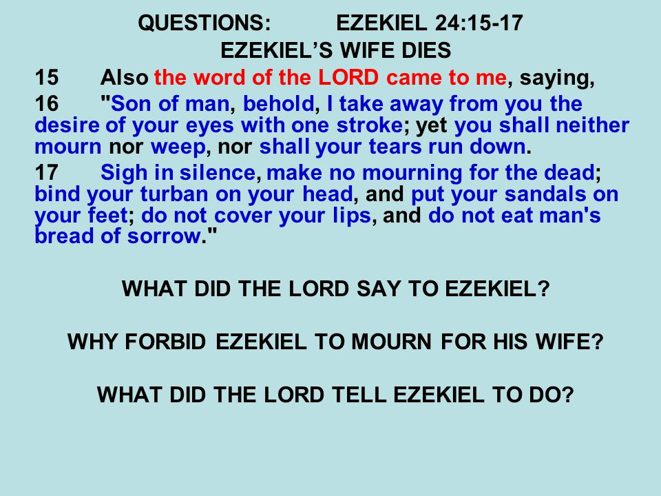 QUESTIONS:EZEKIEL 24:15-17 EZEKIEL'S WIFE DIES 15 Also the word of the LORD came to me, saying, 16