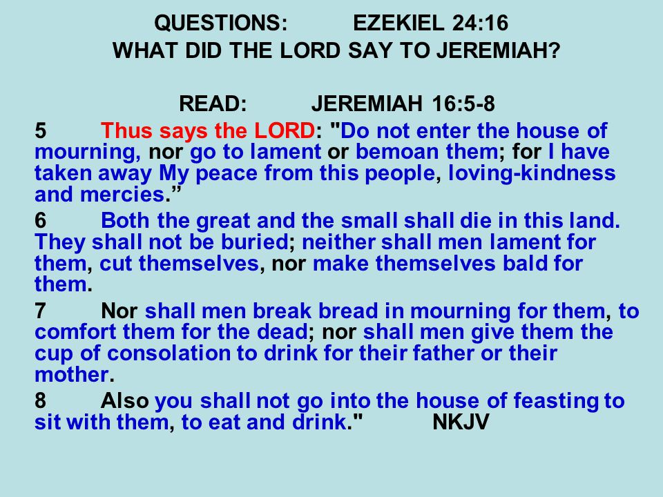 QUESTIONS:EZEKIEL 24:16 WHAT DID THE LORD SAY TO JEREMIAH.