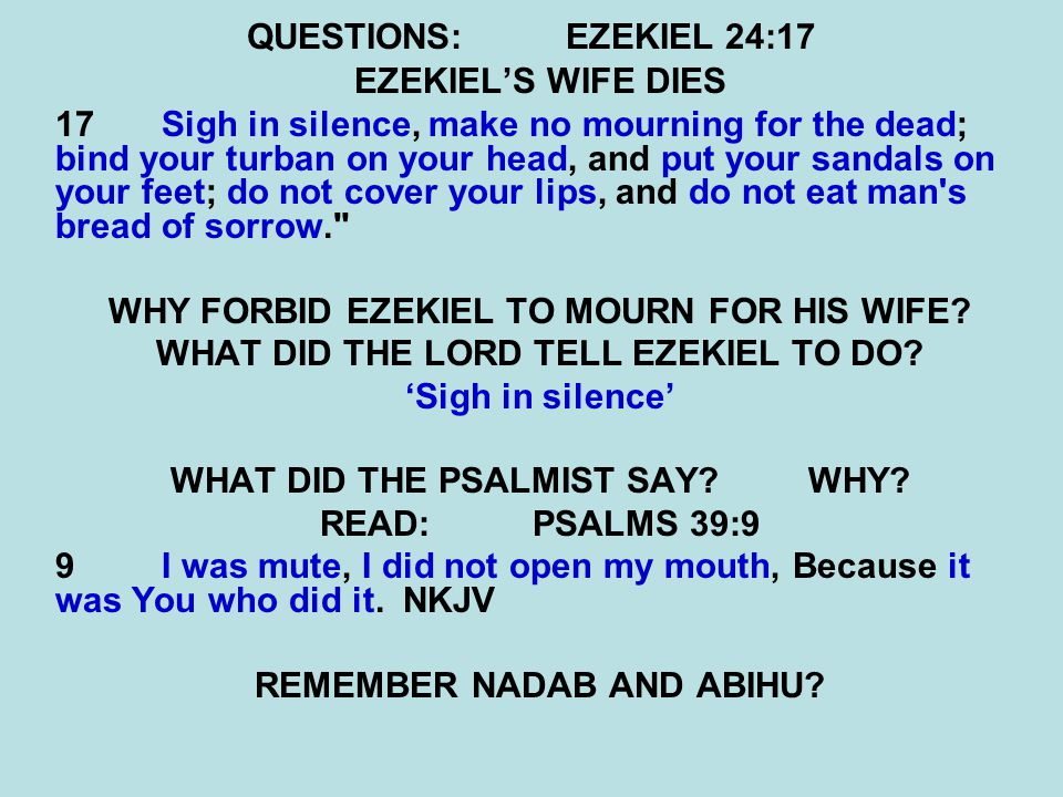 QUESTIONS:EZEKIEL 24:17 EZEKIEL'S WIFE DIES 17 Sigh in silence, make no mourning for the dead; bind your turban on your head, and put your sandals on
