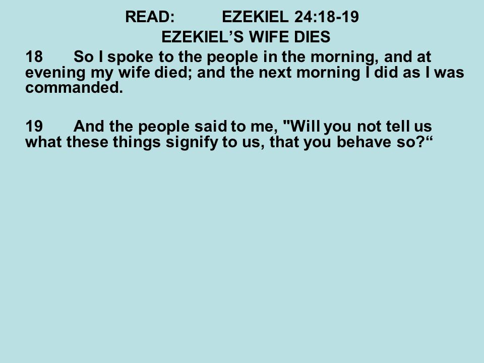 READ:EZEKIEL 24:18-19 EZEKIEL'S WIFE DIES 18 So I spoke to the people in the morning, and at evening my wife died; and the next morning I did as I was commanded.