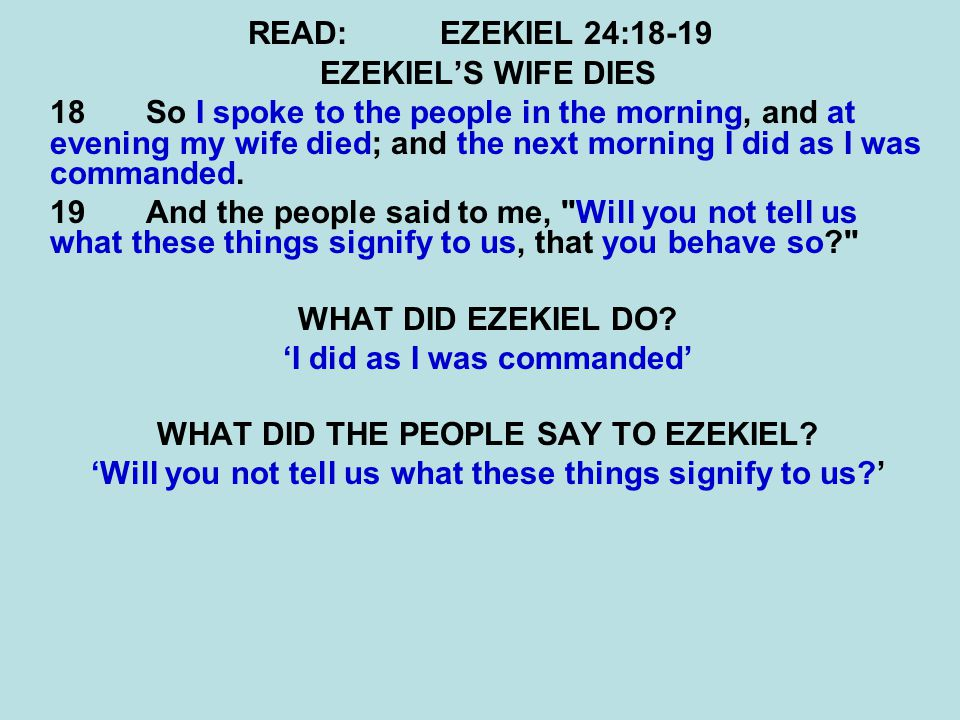READ:EZEKIEL 24:18-19 EZEKIEL'S WIFE DIES 18 So I spoke to the people in the morning, and at evening my wife died; and the next morning I did as I was