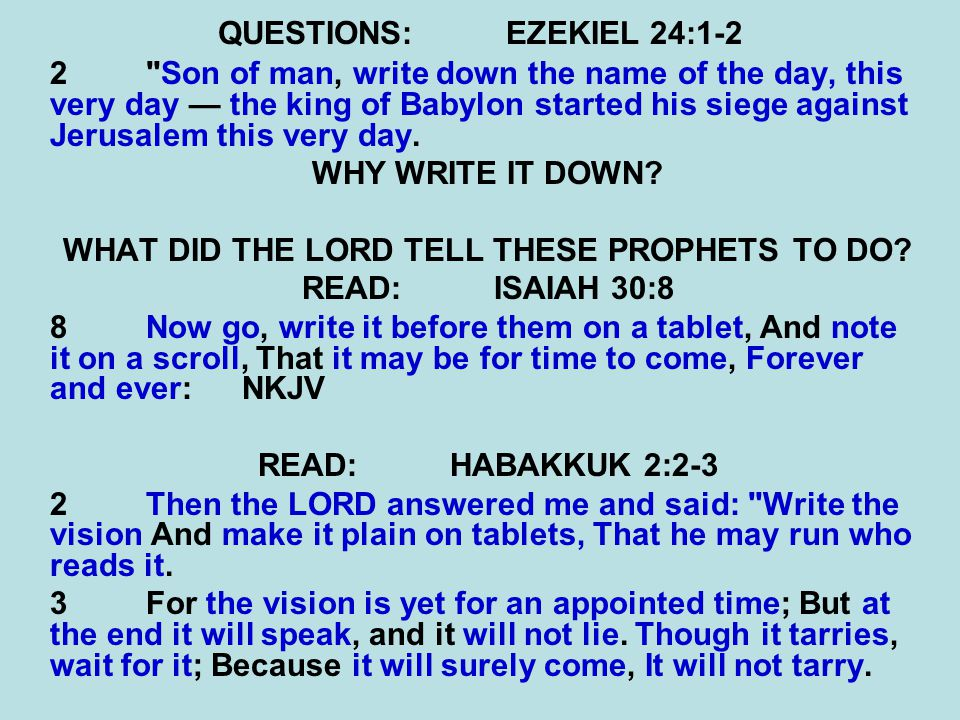 QUESTIONS:EZEKIEL 24:1-2 2 Son of man, write down the name of the day, this very day — the king of Babylon started his siege against Jerusalem this very day.