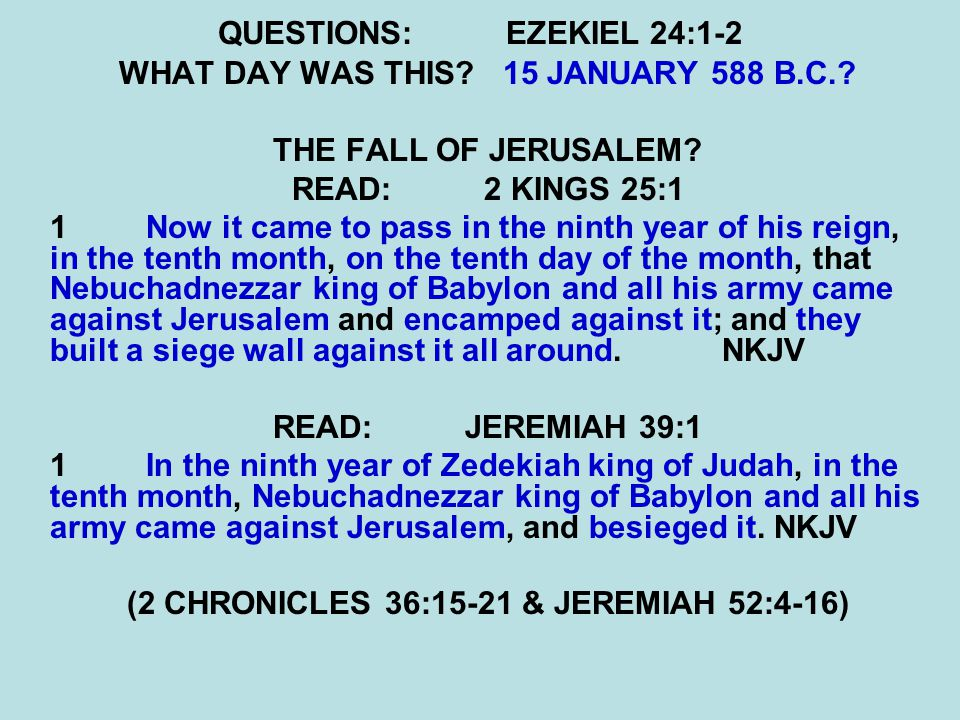 QUESTIONS:EZEKIEL 24:1-2 WHAT DAY WAS THIS?15 JANUARY 588 B.C.? THE FALL OF JERUSALEM? READ:2 KINGS 25:1 1 Now it came to pass in the ninth year of hi