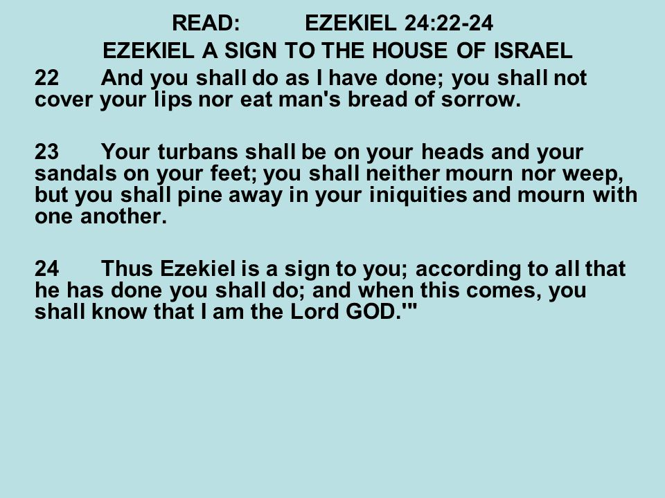 READ:EZEKIEL 24:22-24 EZEKIEL A SIGN TO THE HOUSE OF ISRAEL 22 And you shall do as I have done; you shall not cover your lips nor eat man s bread of sorrow.
