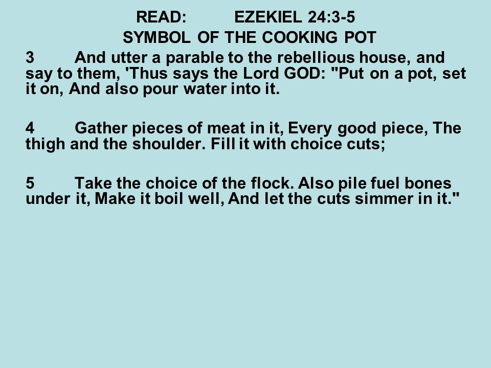 READ:EZEKIEL 24:3-5 SYMBOL OF THE COOKING POT 3 And utter a parable to the rebellious house, and say to them, Thus says the Lord GOD: Put on a pot, set it on, And also pour water into it.