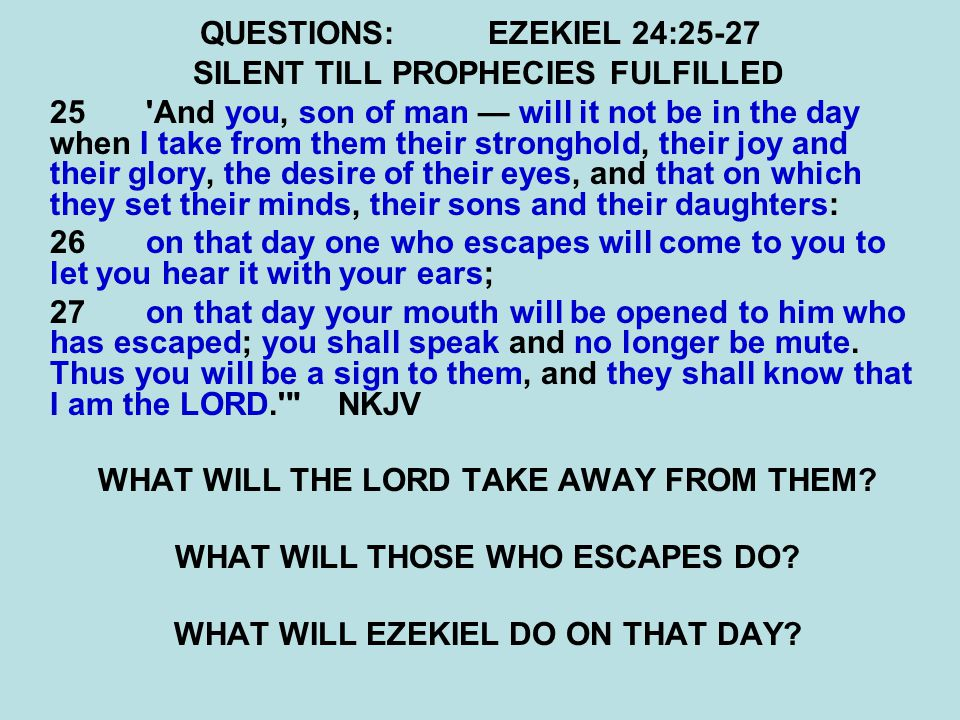QUESTIONS:EZEKIEL 24:25-27 SILENT TILL PROPHECIES FULFILLED 25'And you, son of man — will it not be in the day when I take from them their stronghold,