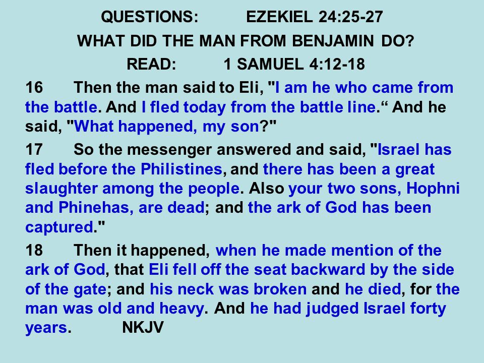 QUESTIONS:EZEKIEL 24:25-27 WHAT DID THE MAN FROM BENJAMIN DO? READ:1 SAMUEL 4:12-18 16 Then the man said to Eli,