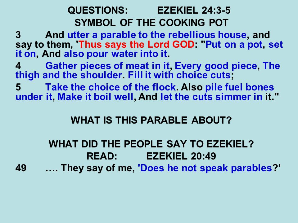 QUESTIONS:EZEKIEL 24:3-5 SYMBOL OF THE COOKING POT 3 And utter a parable to the rebellious house, and say to them, Thus says the Lord GOD: Put on a pot, set it on, And also pour water into it.