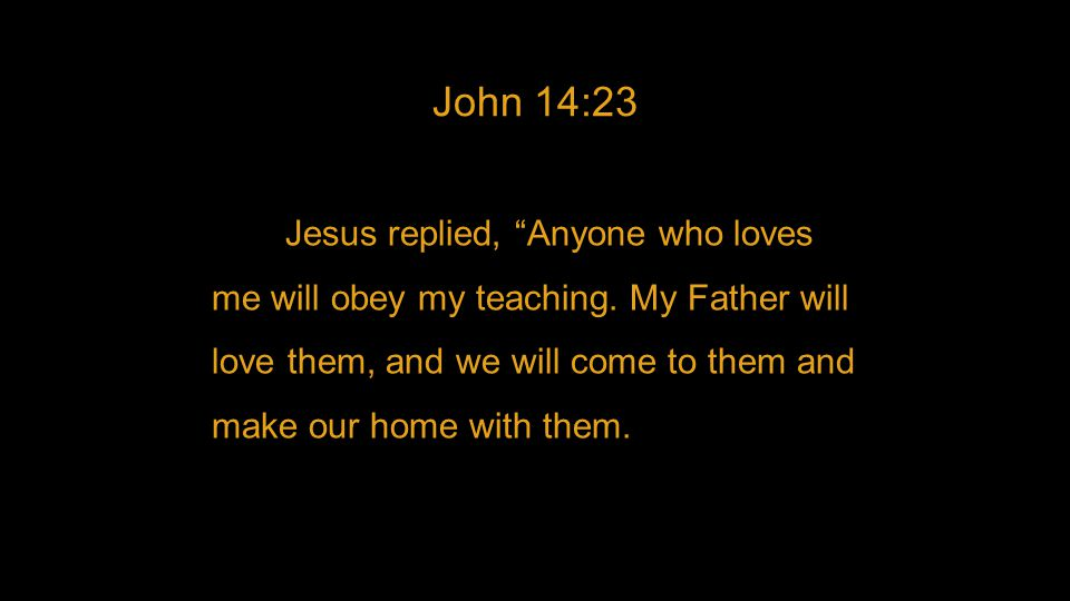 """John 14:23 Jesus replied, """"Anyone who loves me will obey my teaching. My Father will love them, and we will come to them and make our home with them."""