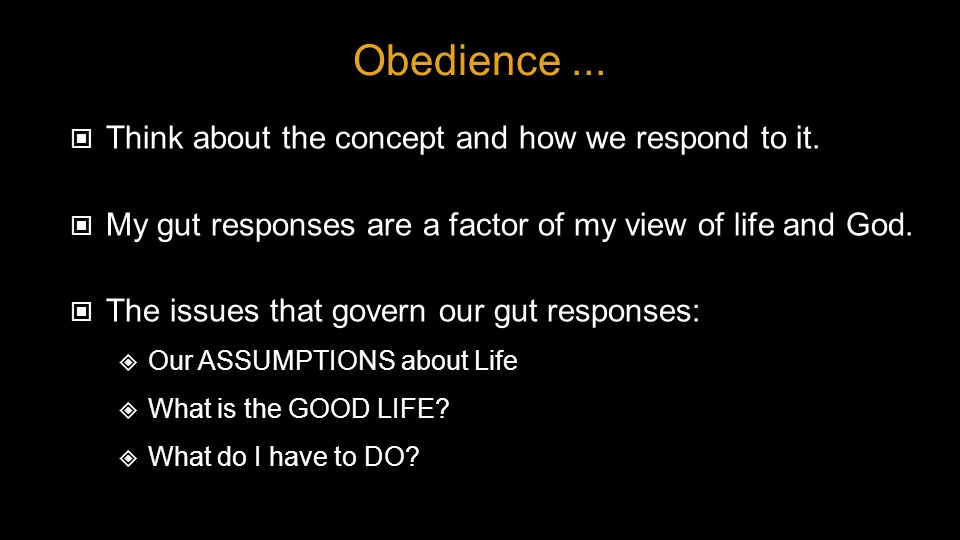 Obedience... Think about the concept and how we respond to it. My gut responses are a factor of my view of life and God. The issues that govern our gu
