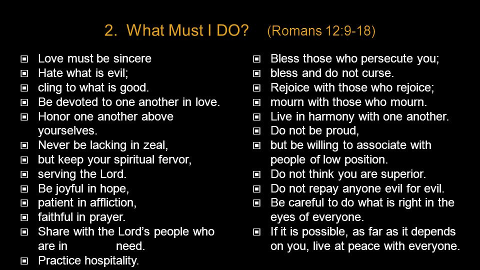 2. What Must I DO? (Romans 12:9-18) Love must be sincere Hate what is evil; cling to what is good. Be devoted to one another in love. Honor one anothe