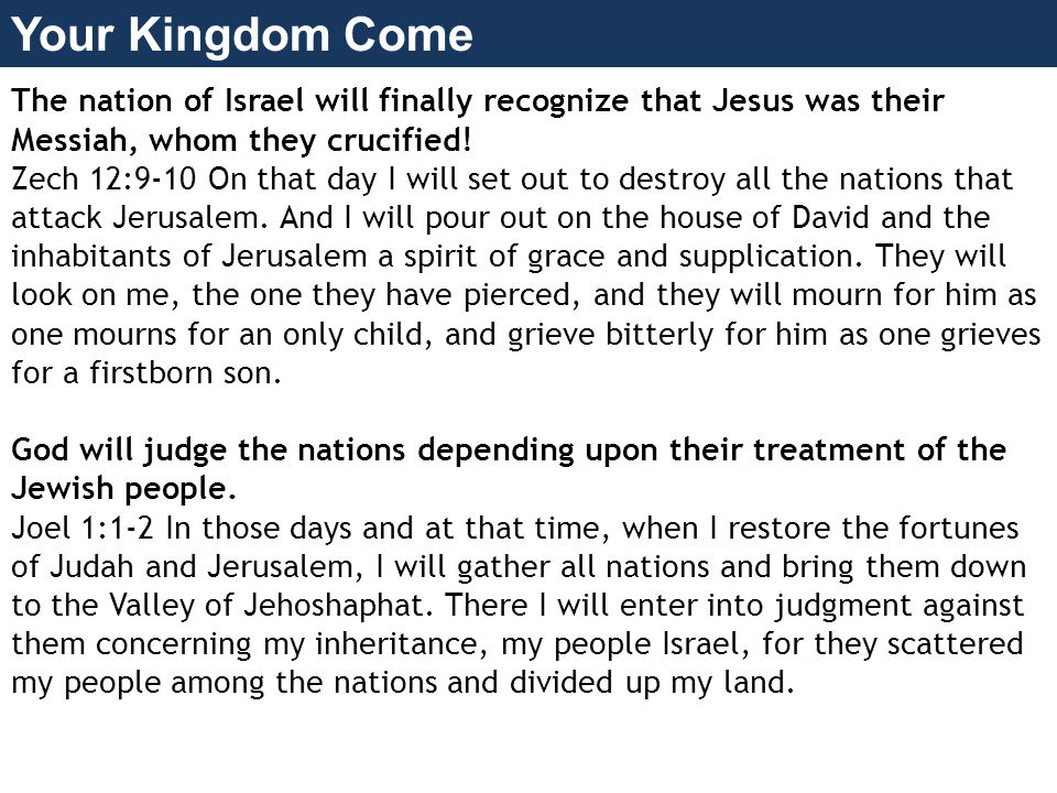 Your Kingdom Come The nation of Israel will finally recognize that Jesus was their Messiah, whom they crucified.