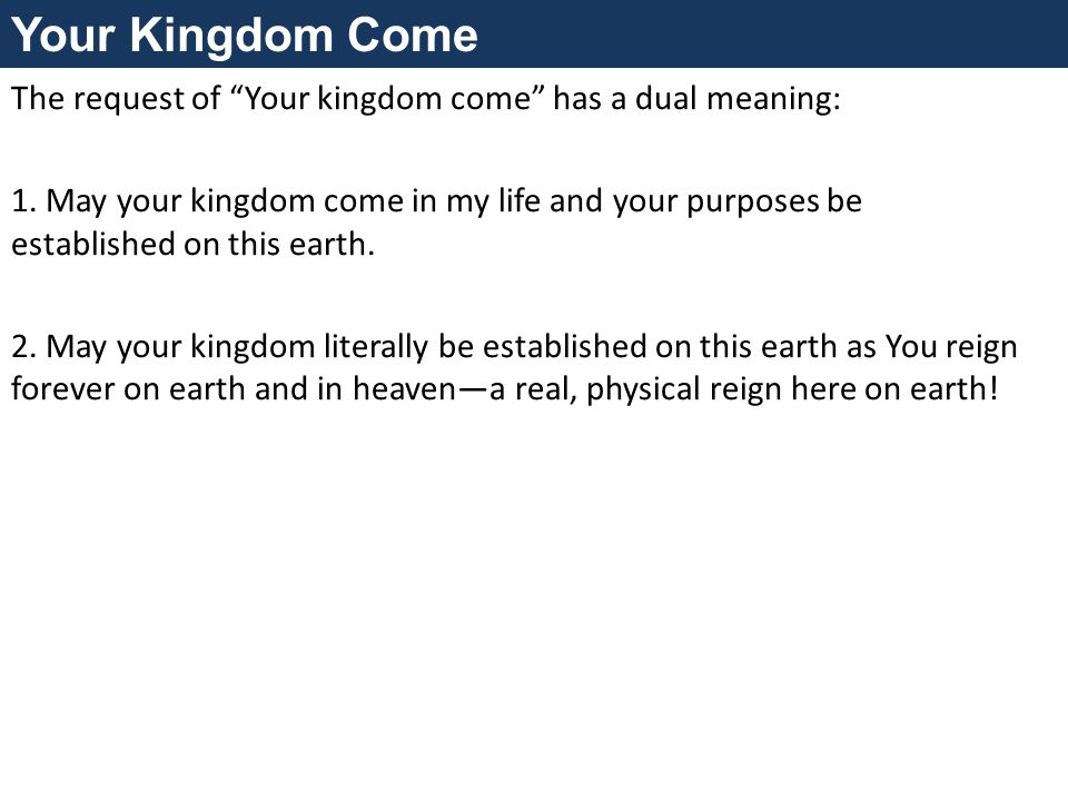 Your Kingdom Come The request of Your kingdom come has a dual meaning: 1.