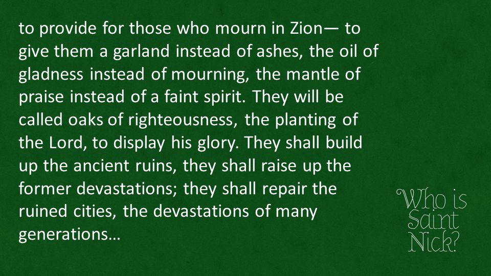 to provide for those who mourn in Zion— to give them a garland instead of ashes, the oil of gladness instead of mourning, the mantle of praise instead