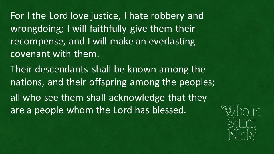 For I the Lord love justice, I hate robbery and wrongdoing; I will faithfully give them their recompense, and I will make an everlasting covenant with
