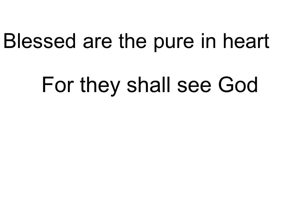 For they shall see God Blessed are the pure in heart
