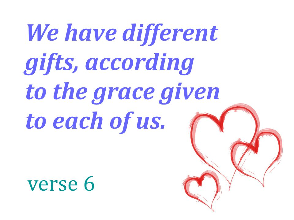We have different gifts, according to the grace given to each of us. verse 6