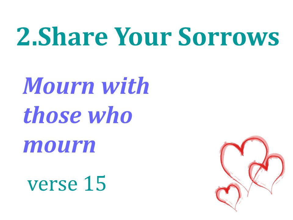 2.Share Your Sorrows Mourn with those who mourn verse 15