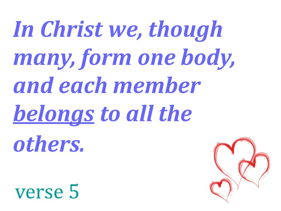 In Christ we, though many, form one body, and each member belongs to all the others. verse 5