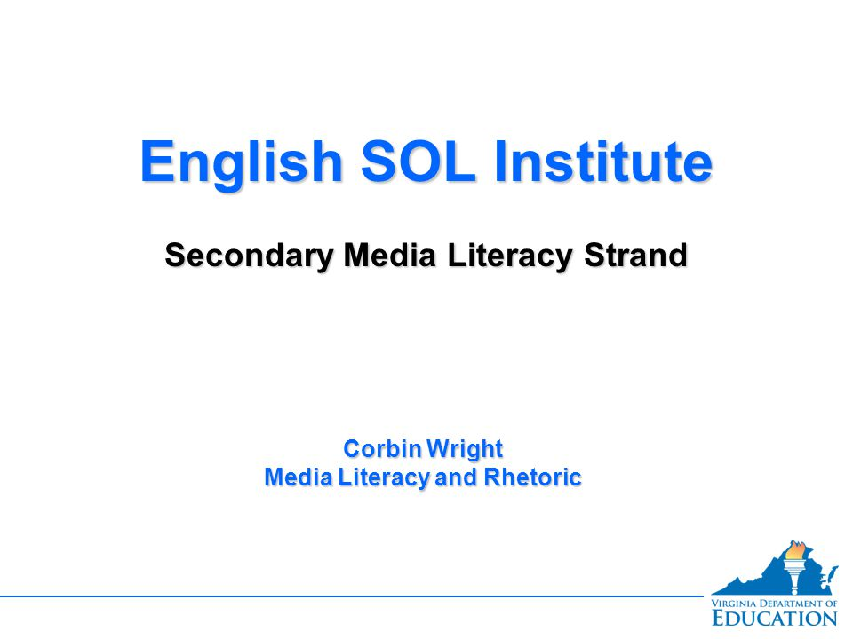 English SOL Institute Secondary Media Literacy Strand English SOL Institute Secondary Media Literacy Strand Corbin Wright Media Literacy and Rhetoric
