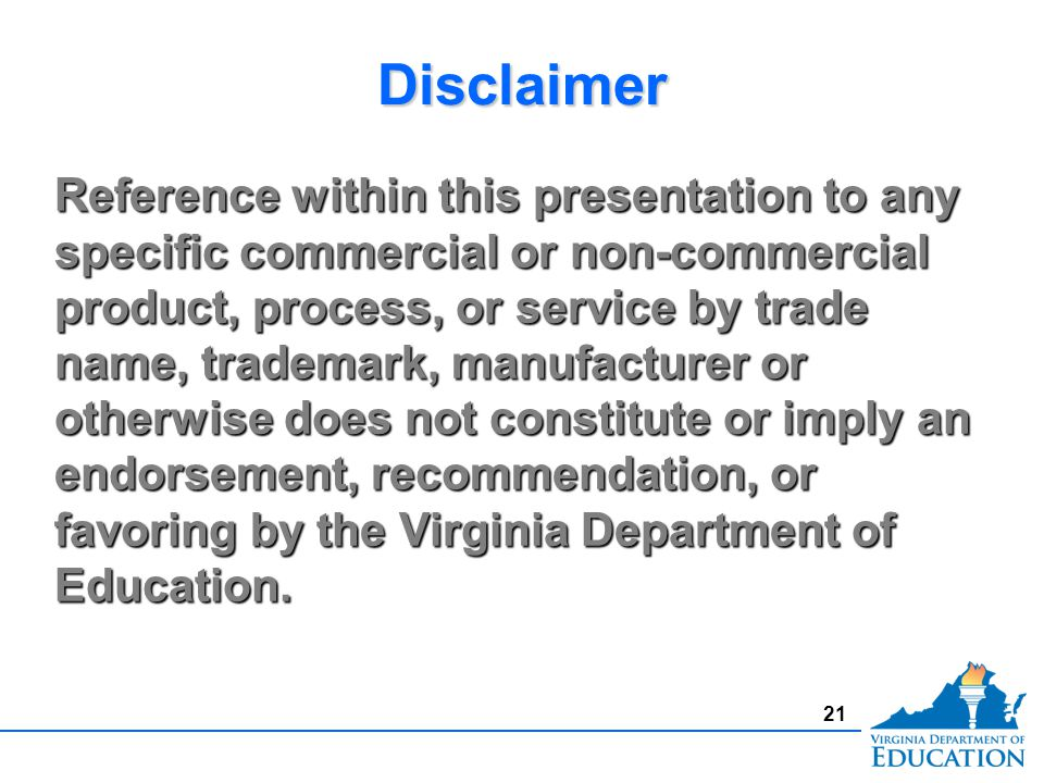 21 Reference within this presentation to any specific commercial or non-commercial product, process, or service by trade name, trademark, manufacturer or otherwise does not constitute or imply an endorsement, recommendation, or favoring by the Virginia Department of Education.