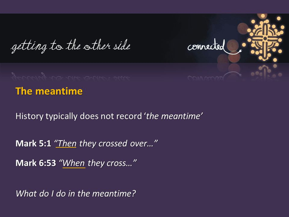 "The meantime History typically does not record 'the meantime' Mark 5:1 ""Then they crossed over…"" Mark 6:53 ""When they cross…"" What do I do in the mean"