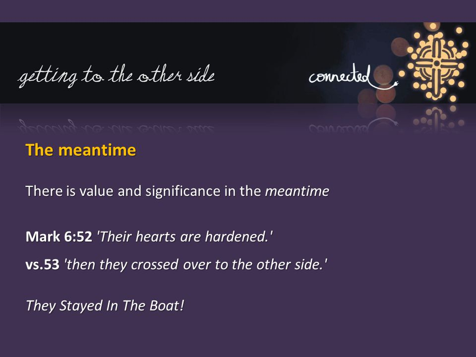 The meantime There is value and significance in the meantime Mark 6:52 Their hearts are hardened. vs.53 then they crossed over to the other side. They Stayed In The Boat!