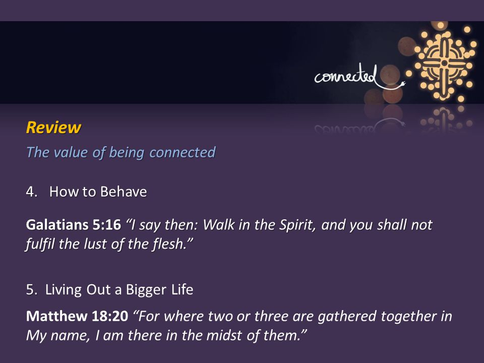 "The value of being connected 4. How to Behave Galatians 5:16 ""I say then: Walk in the Spirit, and you shall not fulfil the lust of the flesh."" 5. 5. L"