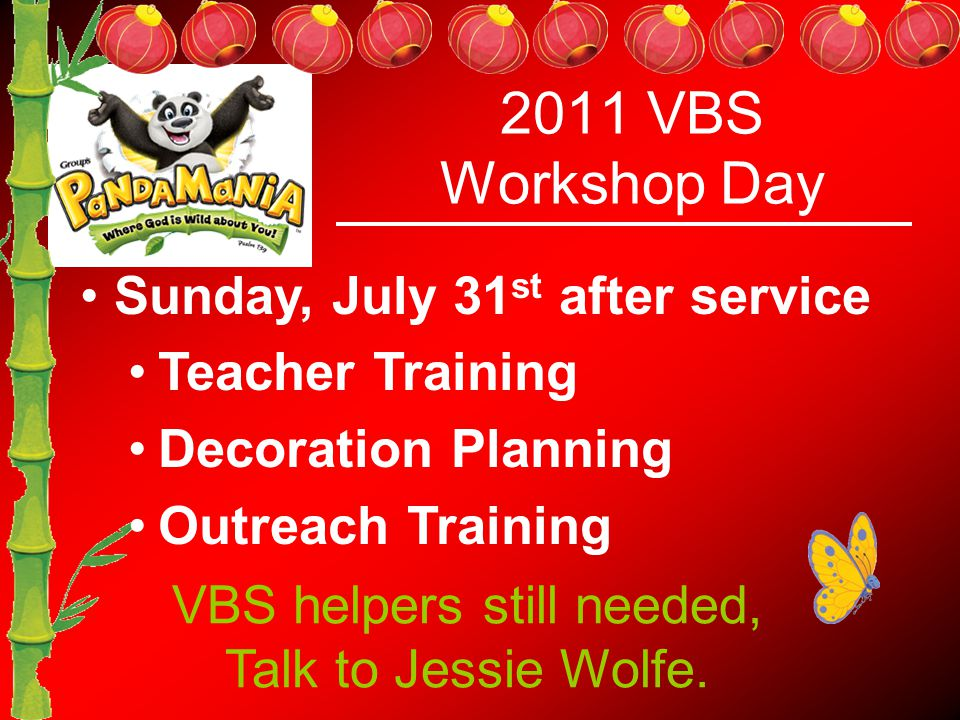 2011 VBS Workshop Day Sunday, July 31 st after service Teacher Training Decoration Planning Outreach Training VBS helpers still needed, Talk to Jessie Wolfe.