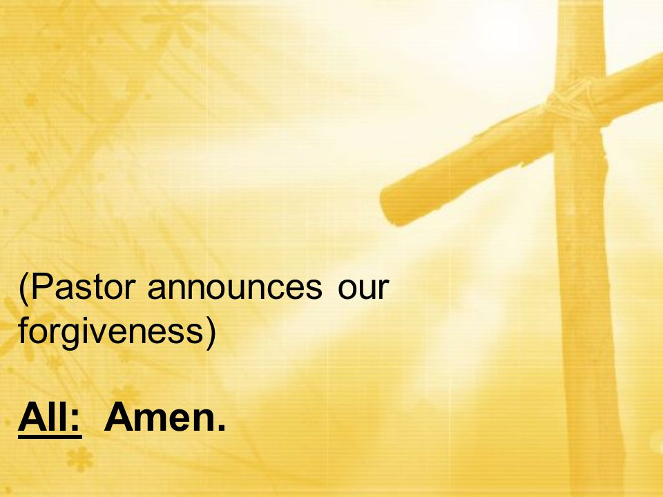 (Pastor announces our forgiveness) All: Amen.