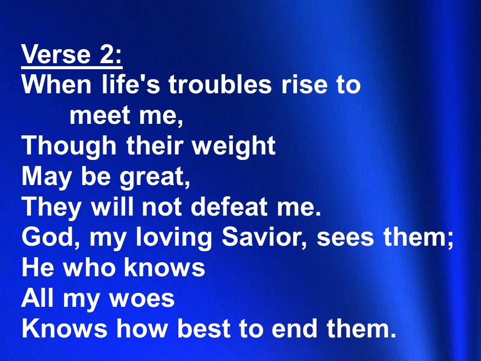 Verse 2: When life s troubles rise to meet me, Though their weight May be great, They will not defeat me.