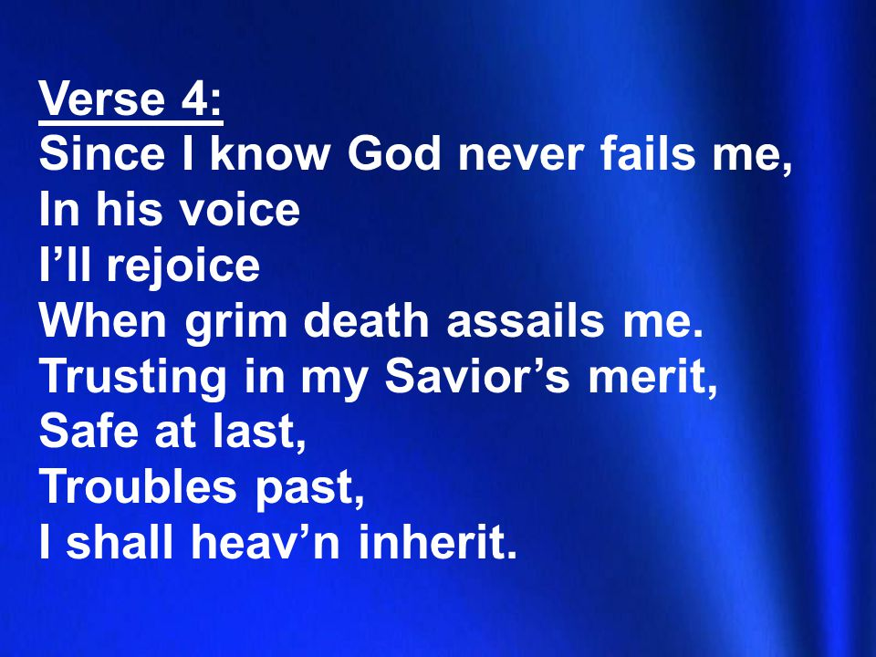 Verse 4: Since I know God never fails me, In his voice I'll rejoice When grim death assails me.