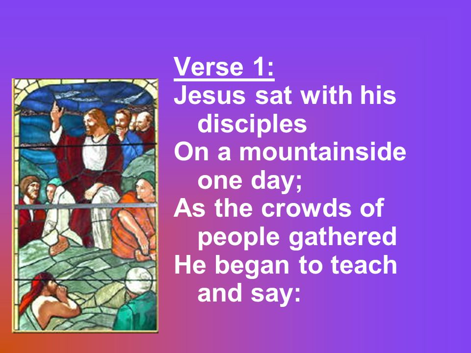 Verse 1: Jesus sat with his disciples On a mountainside one day; As the crowds of people gathered He began to teach and say: