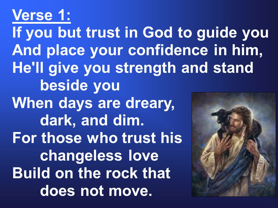 Verse 1: If you but trust in God to guide you And place your confidence in him, He ll give you strength and stand beside you When days are dreary, dark, and dim.