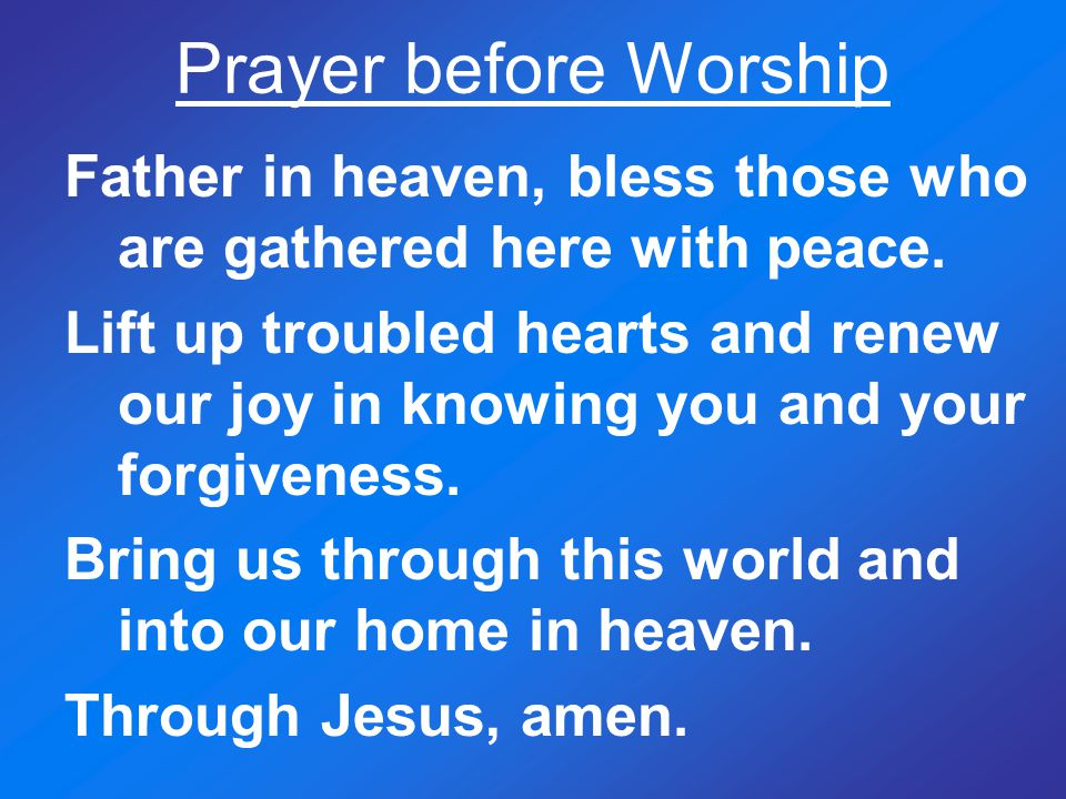 Prayer before Worship Father in heaven, bless those who are gathered here with peace.