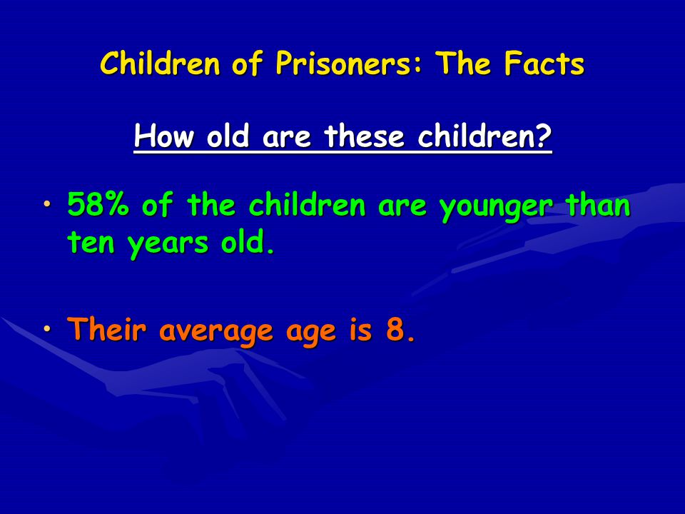 Children of Prisoners: The Facts How old are these children? 58% of the children are younger than ten years old.58% of the children are younger than t