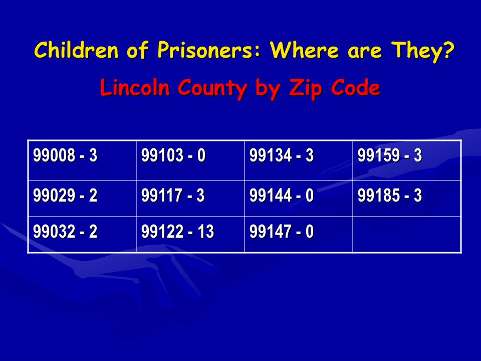 Children of Prisoners: Where are They? Lincoln County by Zip Code 99008 - 3 99103 - 0 99134 - 3 99159 - 3 99029 - 2 99117 - 3 99144 - 0 99185 - 3 9903