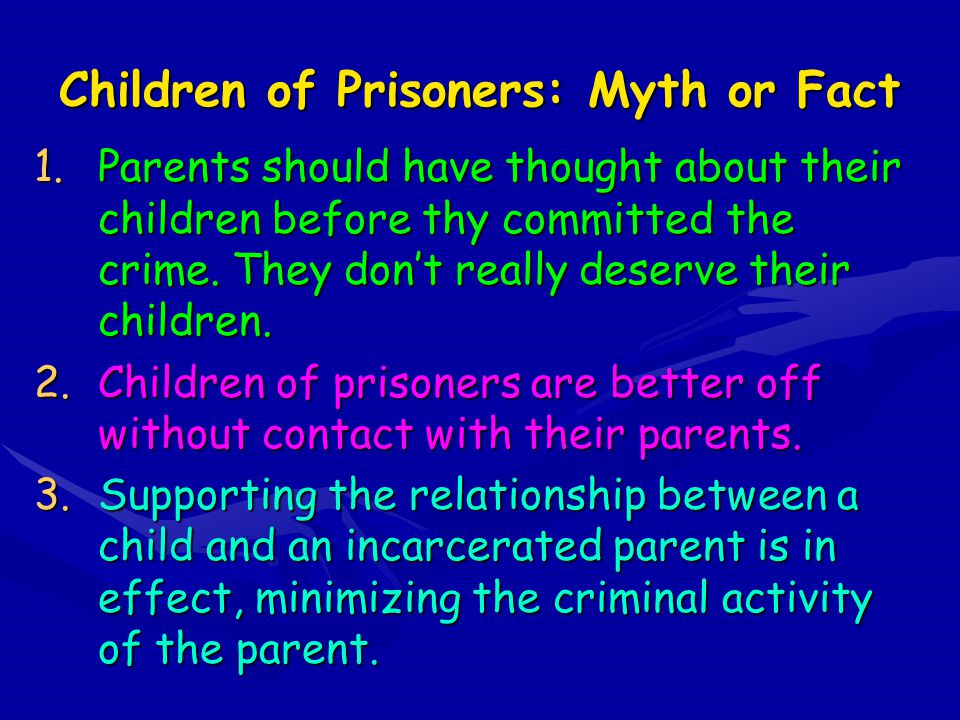 Children of Prisoners: Myth or Fact 1.Parents should have thought about their children before thy committed the crime.