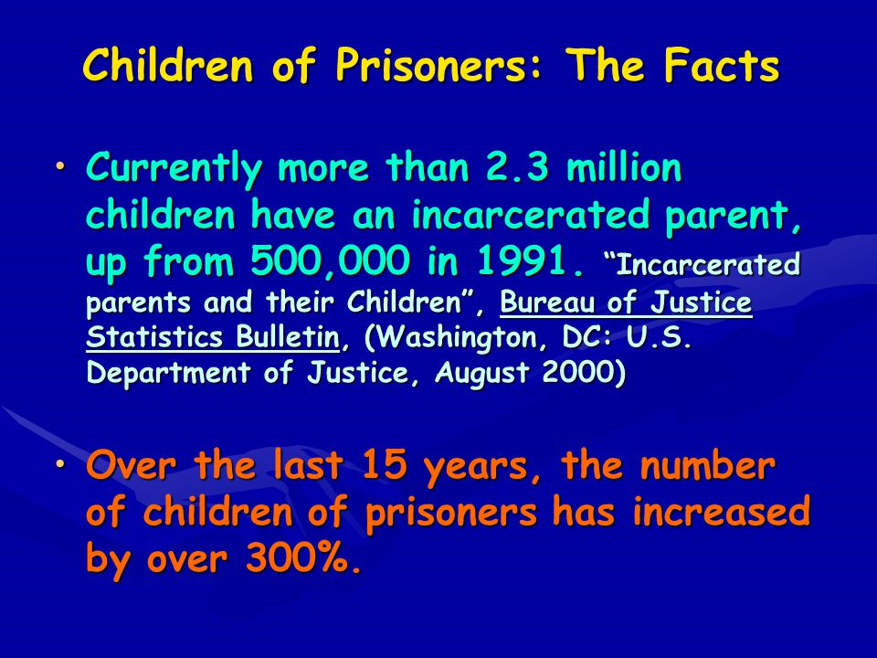 """Children of Prisoners: The Facts Currently more than 2.3 million children have an incarcerated parent, up from 500,000 in 1991. """"Incarcerated parents"""