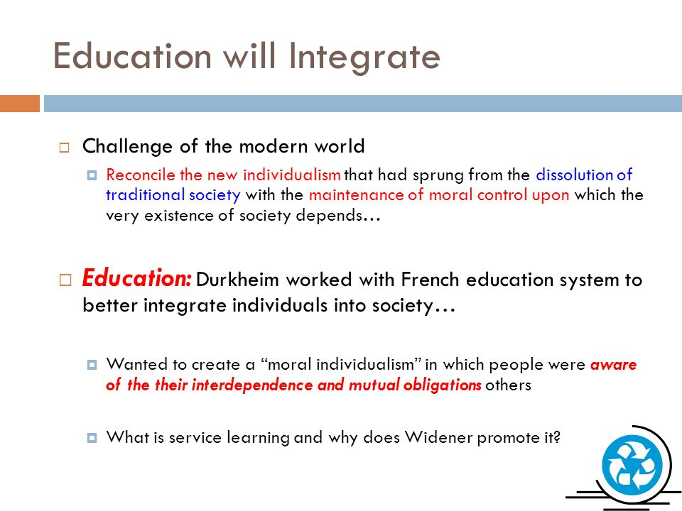 Education will Integrate  Challenge of the modern world  Reconcile the new individualism that had sprung from the dissolution of traditional society